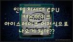 인텔 CPU 9세대는 캐논레이크? 아이스레이크? / Intel 9th gerneration is cannon? or ice lake?
