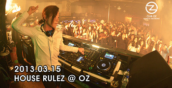 [ 2013.03.15 ] HOUSE RULEZ @ OZ