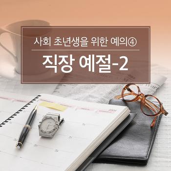 사회 초년생을 위한 예의④ 직장 예절-2