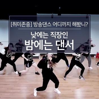 [취미존중] 방송댄스 어디까지 해봤니? 낮에는 직장인, 밤에는 댄서