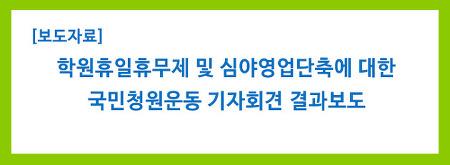 [보도자료] 학원휴일휴무제 및 심야영업단축에 대한 국민청원운동 기자회견 결과보도