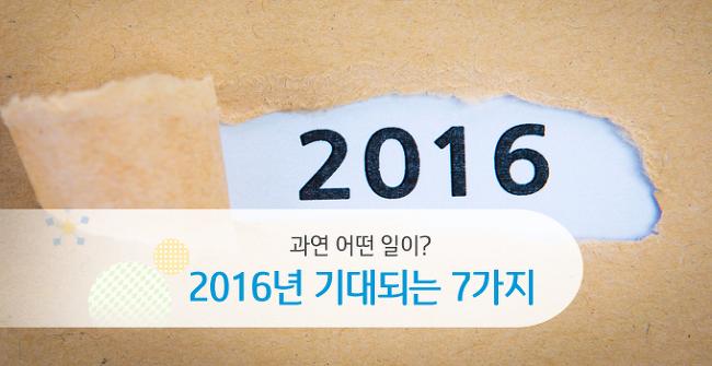 조금만 더 기다려! 2016년에 기대되는 7가지