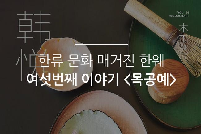한류 문화 매거진 韩悦(한웨) 여섯번째 이야기 <목공예>