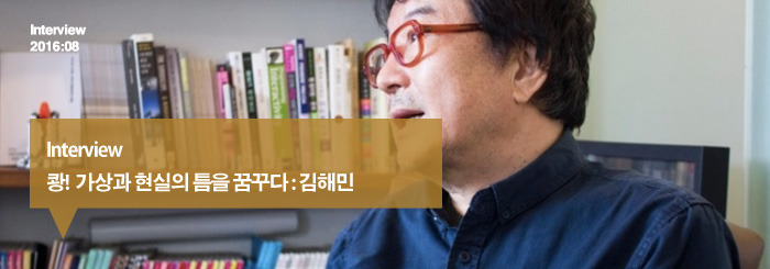 쾅! 가상과 현실의 틈을 꿈꾸다 : 김해민_Interview
